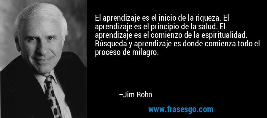 El aprendizaje es el inicio de la riqueza. El aprendizaje es el principio de la salud. El aprendizaje es el comienzo de la espiritualidad. Búsqueda y aprendizaje es donde comienza todo el proceso de milagro. – Jim Rohn