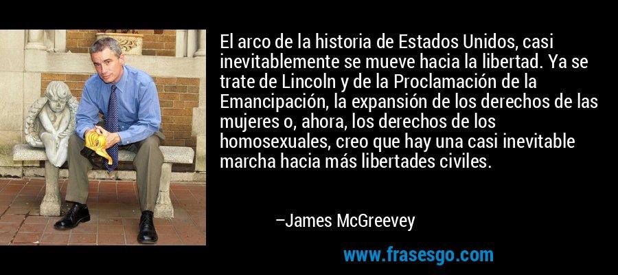 El arco de la historia de Estados Unidos, casi inevitablemente se mueve hacia la libertad. Ya se trate de Lincoln y de la Proclamación de la Emancipación, la expansión de los derechos de las mujeres o, ahora, los derechos de los homosexuales, creo que hay una casi inevitable marcha hacia más libertades civiles. – James McGreevey