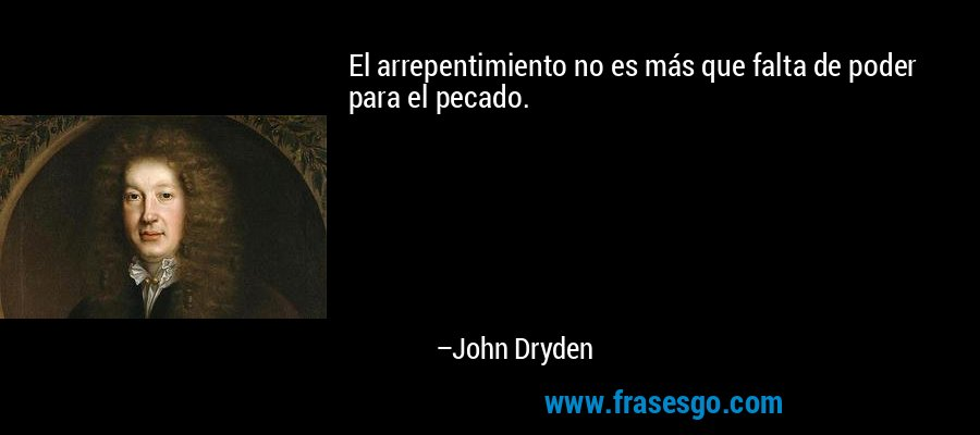 El arrepentimiento no es más que falta de poder para el pecado. – John Dryden