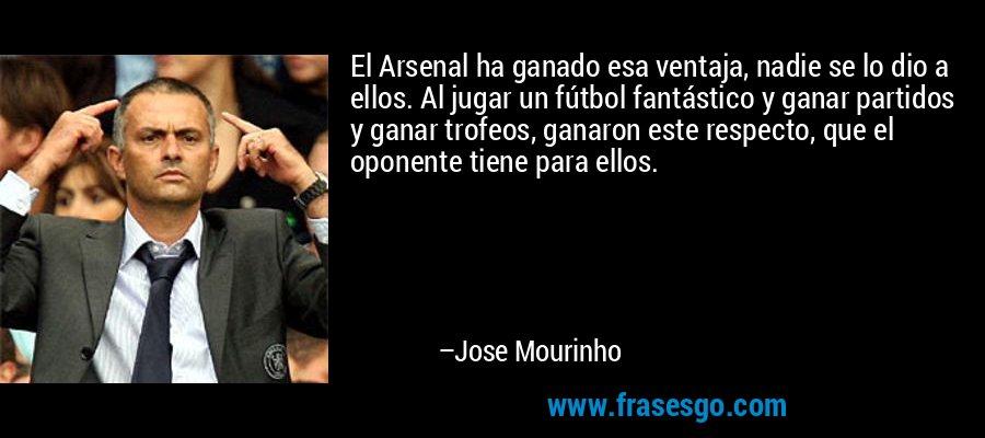 El Arsenal ha ganado esa ventaja, nadie se lo dio a ellos. Al jugar un fútbol fantástico y ganar partidos y ganar trofeos, ganaron este respecto, que el oponente tiene para ellos. – Jose Mourinho