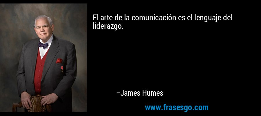 El arte de la comunicación es el lenguaje del liderazgo. – James Humes
