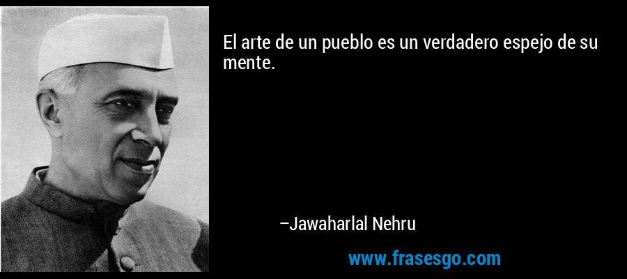 El arte de un pueblo es un verdadero espejo de su mente. – Jawaharlal Nehru