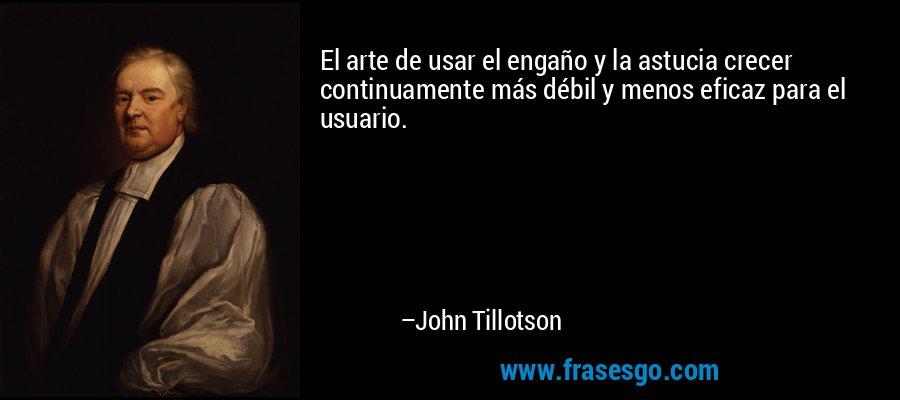 El arte de usar el engaño y la astucia crecer continuamente más débil y menos eficaz para el usuario. – John Tillotson