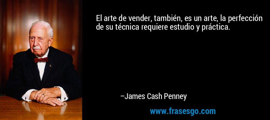 El arte de vender, también, es un arte, la perfección de su técnica requiere estudio y práctica. – James Cash Penney
