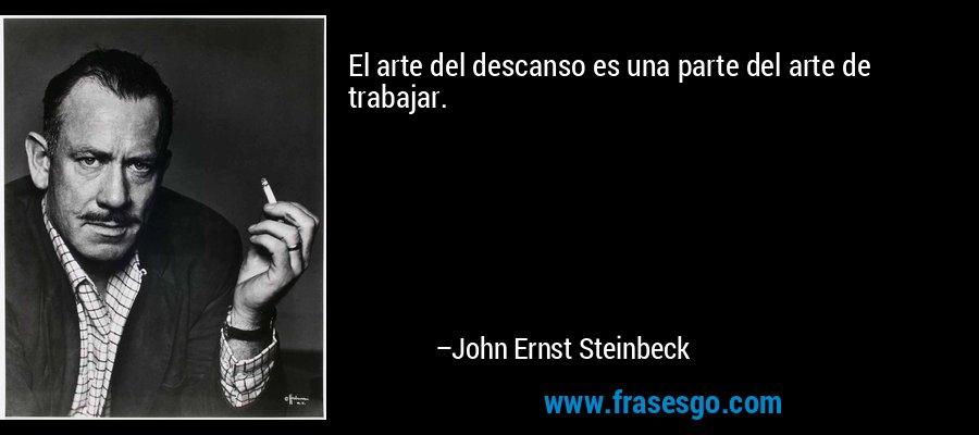 El arte del descanso es una parte del arte de trabajar. – John Ernst Steinbeck