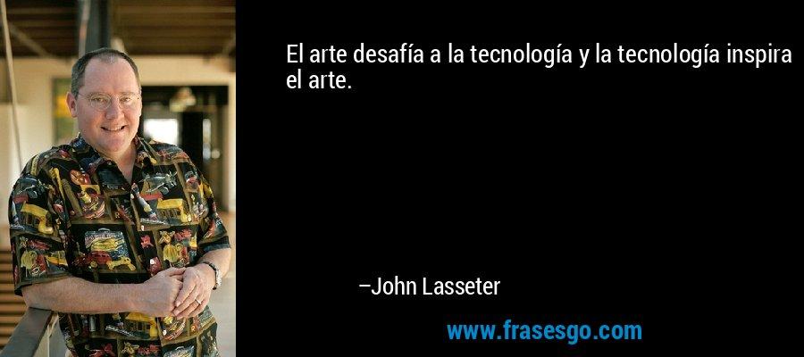 El arte desafía a la tecnología y la tecnología inspira el arte. – John Lasseter