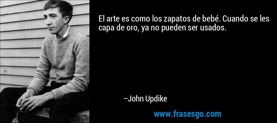 El arte es como los zapatos de bebé. Cuando se les capa de oro, ya no pueden ser usados. – John Updike