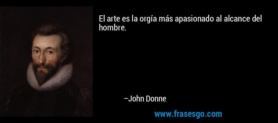 El arte es la orgía más apasionado al alcance del hombre. – John Donne