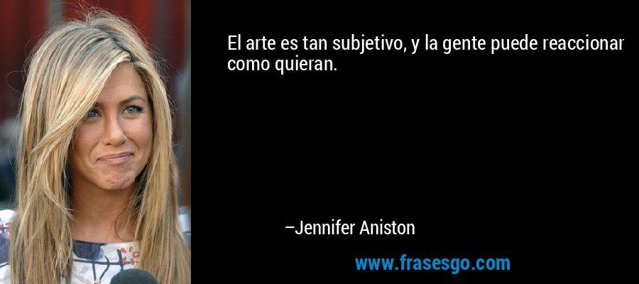 El arte es tan subjetivo, y la gente puede reaccionar como quieran. – Jennifer Aniston