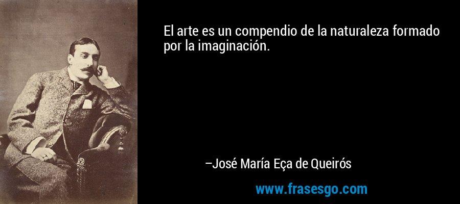 El arte es un compendio de la naturaleza formado por la imaginación. – José María Eça de Queirós
