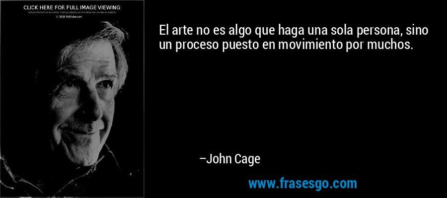 El arte no es algo que haga una sola persona, sino un proceso puesto en movimiento por muchos. – John Cage