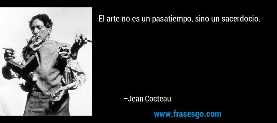 El arte no es un pasatiempo, sino un sacerdocio. – Jean Cocteau