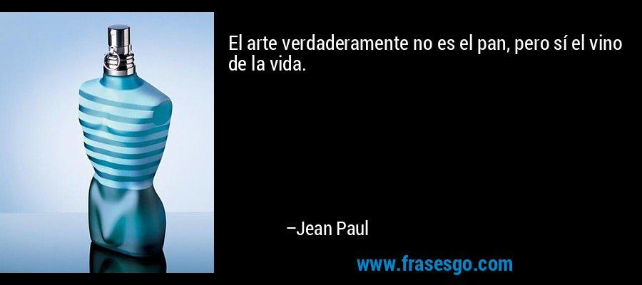 El arte verdaderamente no es el pan, pero sí el vino de la vida. – Jean Paul