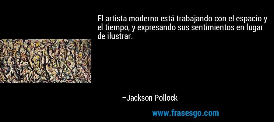El artista moderno está trabajando con el espacio y el tiempo, y expresando sus sentimientos en lugar de ilustrar. – Jackson Pollock