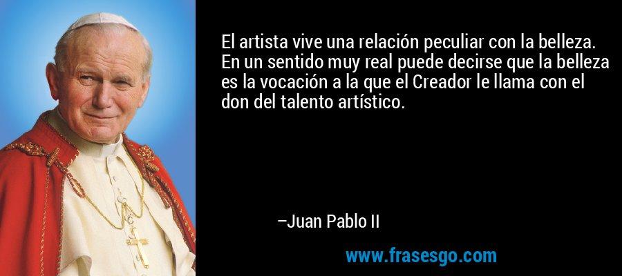 El artista vive una relación peculiar con la belleza. En un sentido muy real puede decirse que la belleza es la vocación a la que el Creador le llama con el don del talento artístico. – Juan Pablo II