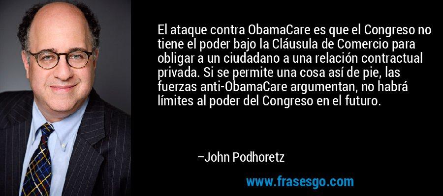 El ataque contra ObamaCare es que el Congreso no tiene el poder bajo la Cláusula de Comercio para obligar a un ciudadano a una relación contractual privada. Si se permite una cosa así de pie, las fuerzas anti-ObamaCare argumentan, no habrá límites al poder del Congreso en el futuro. – John Podhoretz