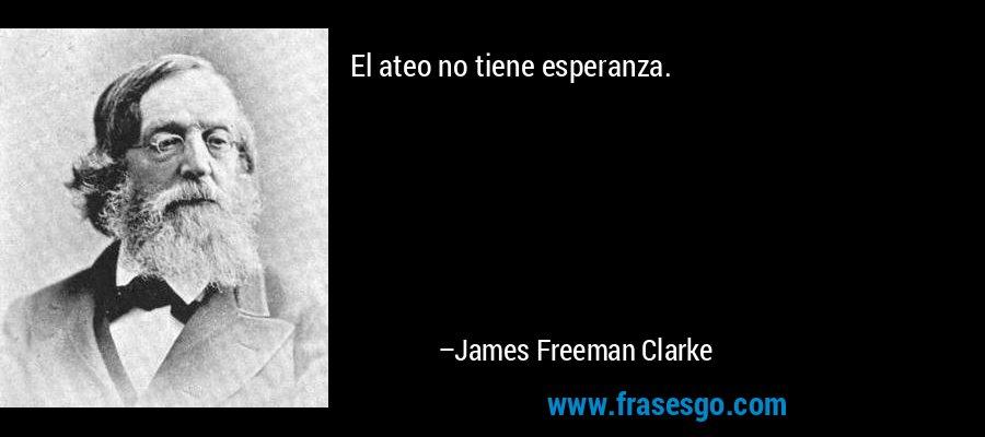 El ateo no tiene esperanza. – James Freeman Clarke