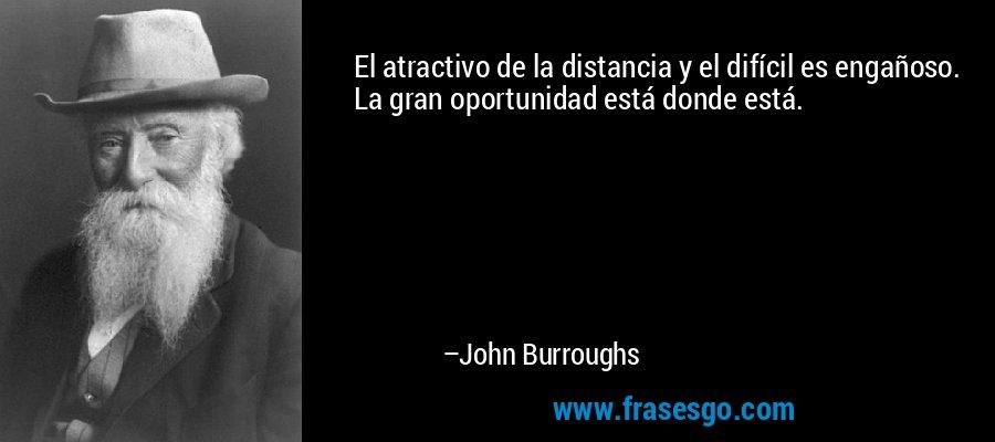El atractivo de la distancia y el difícil es engañoso. La gran oportunidad está donde está. – John Burroughs