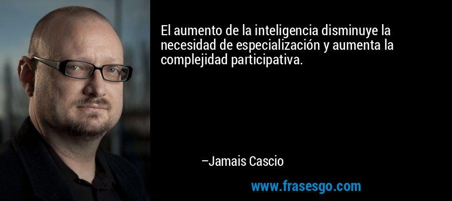 El aumento de la inteligencia disminuye la necesidad de especialización y aumenta la complejidad participativa. – Jamais Cascio