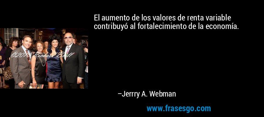 El aumento de los valores de renta variable contribuyó al fortalecimiento de la economía. – Jerrry A. Webman