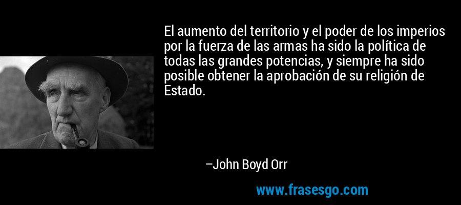 El aumento del territorio y el poder de los imperios por la fuerza de las armas ha sido la política de todas las grandes potencias, y siempre ha sido posible obtener la aprobación de su religión de Estado. – John Boyd Orr