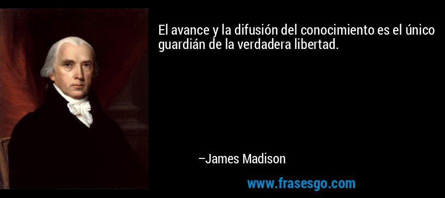El avance y la difusión del conocimiento es el único guardián de la verdadera libertad. – James Madison