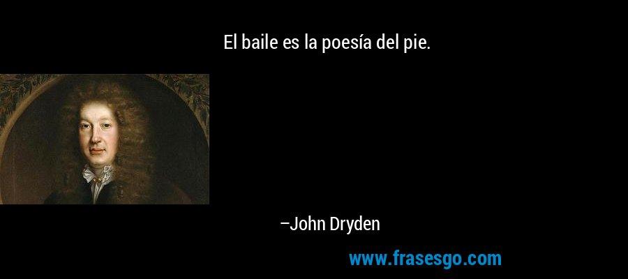 El baile es la poesía del pie. – John Dryden