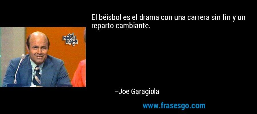 El béisbol es el drama con una carrera sin fin y un reparto cambiante. – Joe Garagiola