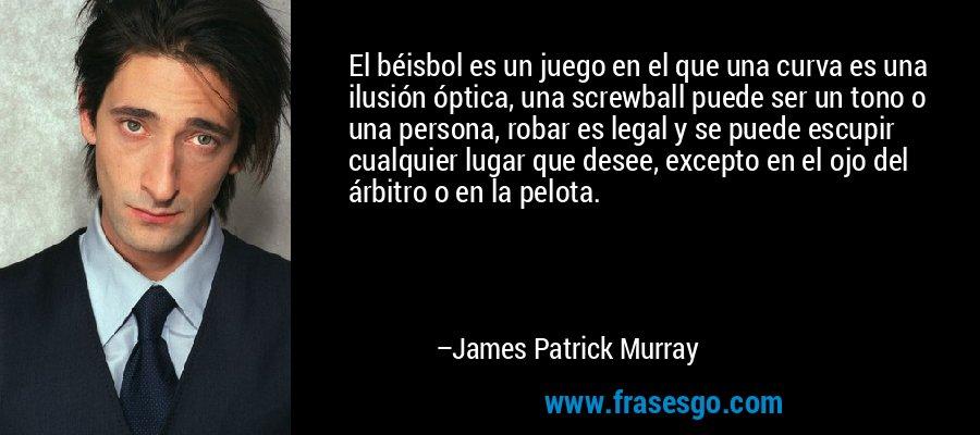 El béisbol es un juego en el que una curva es una ilusión óptica, una screwball puede ser un tono o una persona, robar es legal y se puede escupir cualquier lugar que desee, excepto en el ojo del árbitro o en la pelota. – James Patrick Murray