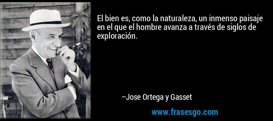 El bien es, como la naturaleza, un inmenso paisaje en el que el hombre avanza a través de siglos de exploración. – Jose Ortega y Gasset