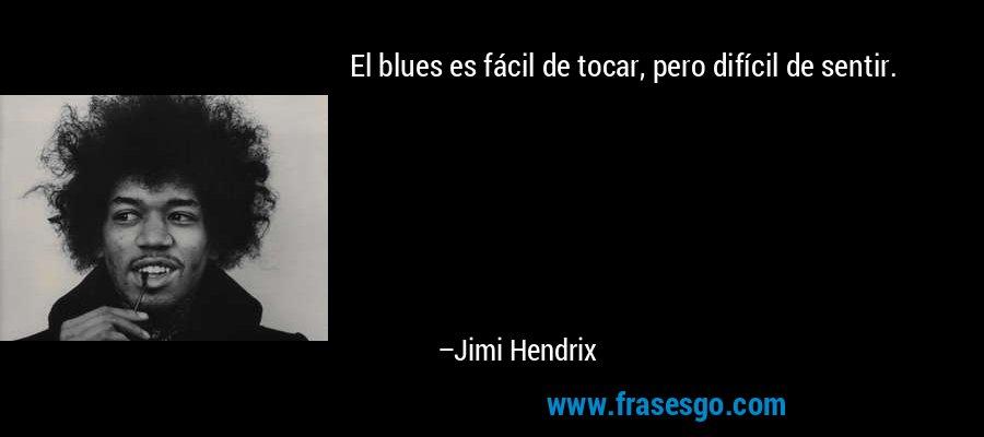 El blues es fácil de tocar, pero difícil de sentir. – Jimi Hendrix