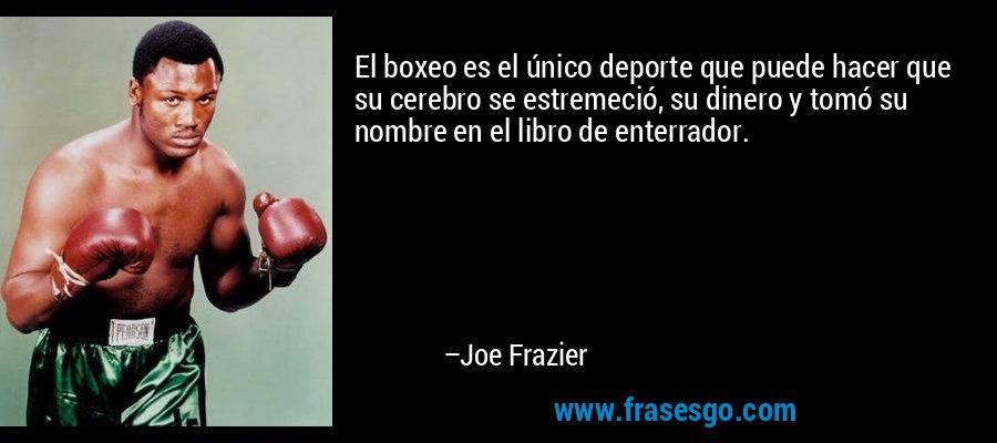 El boxeo es el único deporte que puede hacer que su cerebro se estremeció, su dinero y tomó su nombre en el libro de enterrador. – Joe Frazier