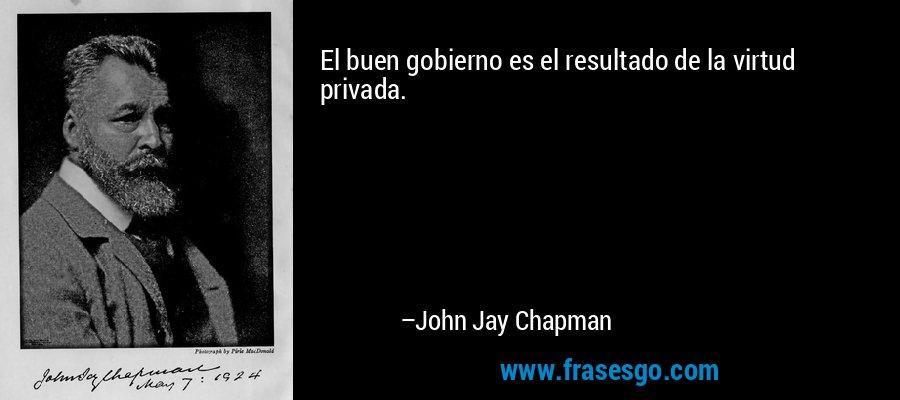 El buen gobierno es el resultado de la virtud privada. – John Jay Chapman