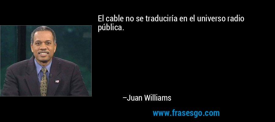 El cable no se traduciría en el universo radio pública. – Juan Williams