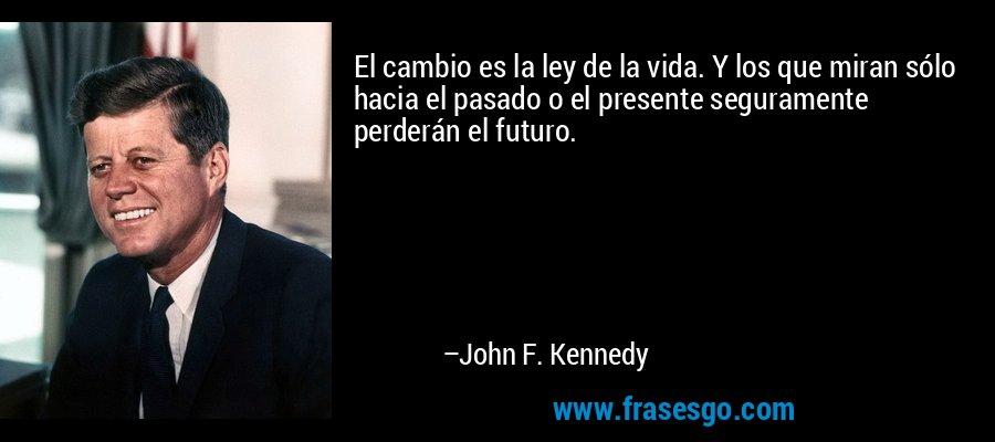 El cambio es la ley de la vida. Y los que miran sólo hacia el pasado o el presente seguramente perderán el futuro. – John F. Kennedy
