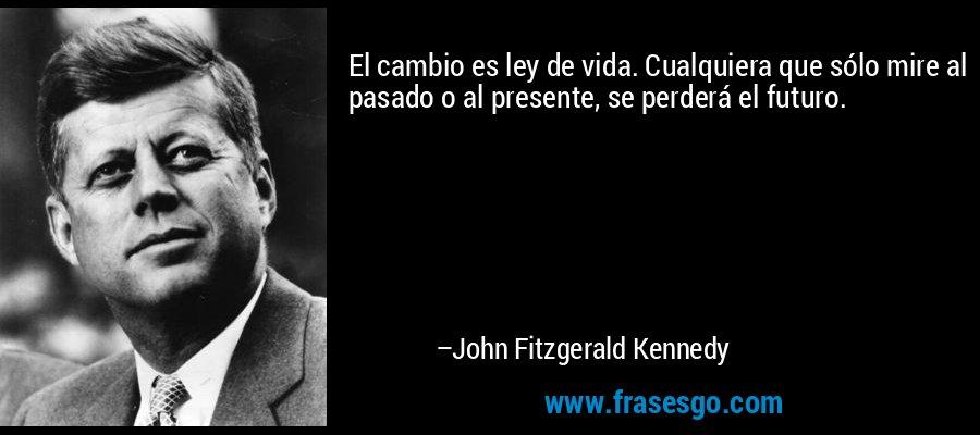 El cambio es ley de vida. Cualquiera que sólo mire al pasado o al presente, se perderá el futuro. – John Fitzgerald Kennedy
