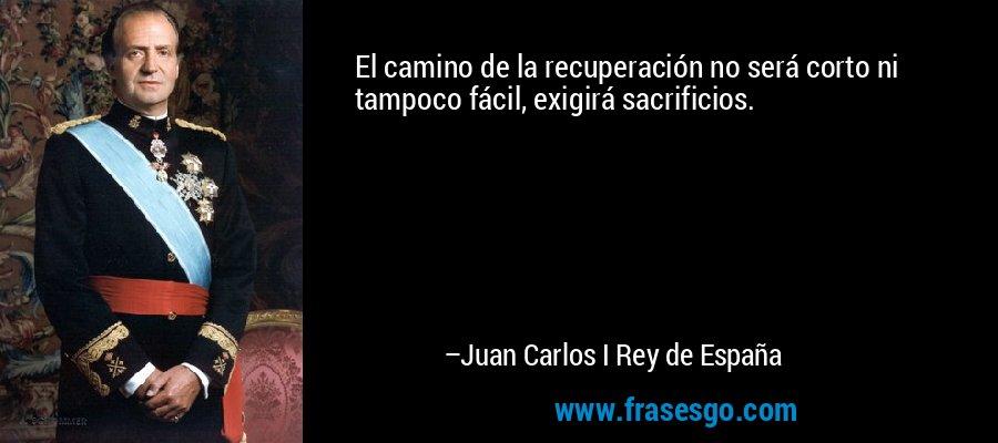 El camino de la recuperación no será corto ni tampoco fácil, exigirá sacrificios. – Juan Carlos I Rey de España