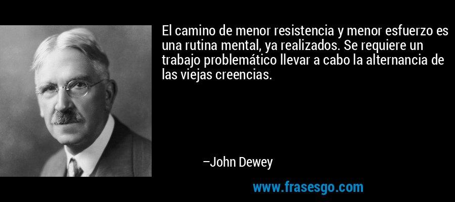 El camino de menor resistencia y menor esfuerzo es una rutina mental, ya realizados. Se requiere un trabajo problemático llevar a cabo la alternancia de las viejas creencias. – John Dewey