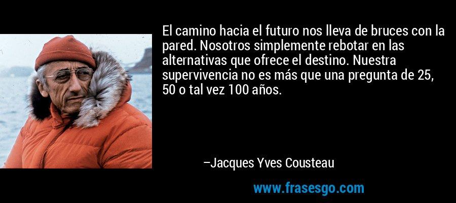 El camino hacia el futuro nos lleva de bruces con la pared. Nosotros simplemente rebotar en las alternativas que ofrece el destino. Nuestra supervivencia no es más que una pregunta de 25, 50 o tal vez 100 años. – Jacques Yves Cousteau