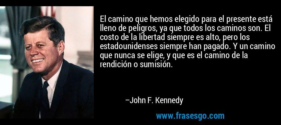 El camino que hemos elegido para el presente está lleno de peligros, ya que todos los caminos son. El costo de la libertad siempre es alto, pero los estadounidenses siempre han pagado. Y un camino que nunca se elige, y que es el camino de la rendición o sumisión. – John F. Kennedy