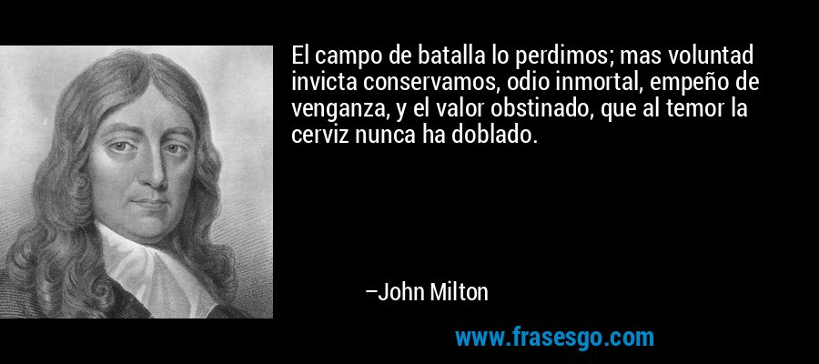 El campo de batalla lo perdimos; mas voluntad invicta conservamos, odio inmortal, empeño de venganza, y el valor obstinado, que al temor la cerviz nunca ha doblado. – John Milton