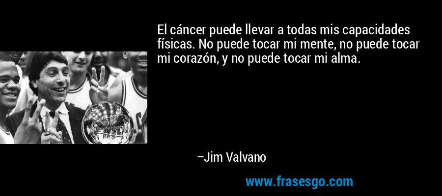 El cáncer puede llevar a todas mis capacidades físicas. No puede tocar mi mente, no puede tocar mi corazón, y no puede tocar mi alma. – Jim Valvano