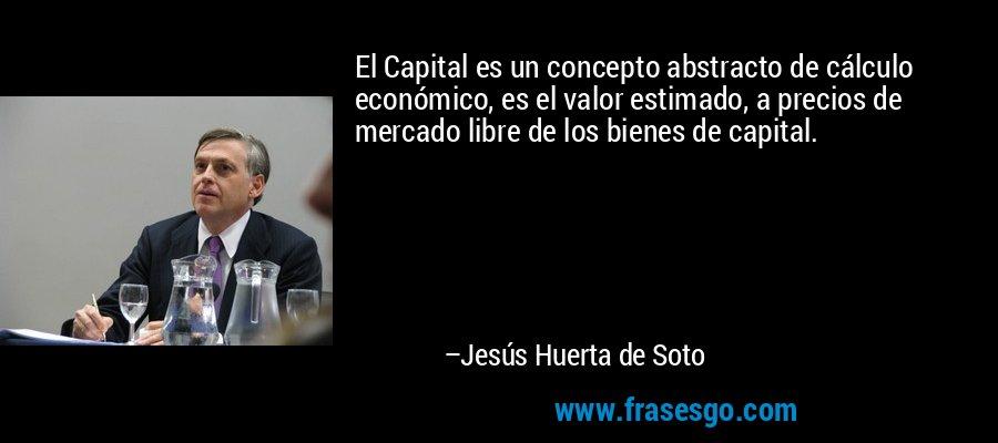 El Capital es un concepto abstracto de cálculo económico, es el valor estimado, a precios de mercado libre de los bienes de capital. – Jesús Huerta de Soto