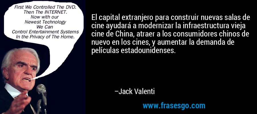 El capital extranjero para construir nuevas salas de cine ayudará a modernizar la infraestructura vieja cine de China, atraer a los consumidores chinos de nuevo en los cines, y aumentar la demanda de películas estadounidenses. – Jack Valenti