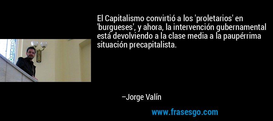 El Capitalismo convirtió a los 'proletarios' en 'burgueses', y ahora, la intervención gubernamental está devolviendo a la clase media a la paupérrima situación precapitalista. – Jorge Valín