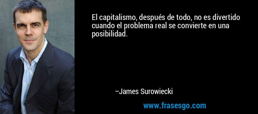 El capitalismo, después de todo, no es divertido cuando el problema real se convierte en una posibilidad. – James Surowiecki