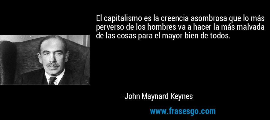 El capitalismo es la creencia asombrosa que lo más perverso de los hombres va a hacer la más malvada de las cosas para el mayor bien de todos. – John Maynard Keynes