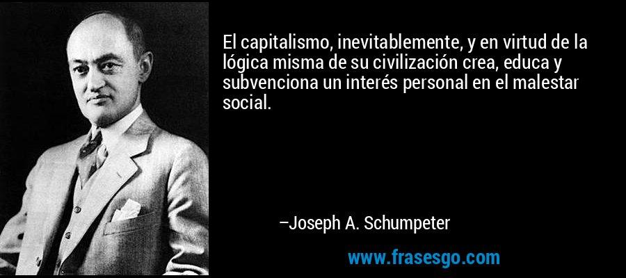 El capitalismo, inevitablemente, y en virtud de la lógica misma de su civilización crea, educa y subvenciona un interés personal en el malestar social. – Joseph A. Schumpeter