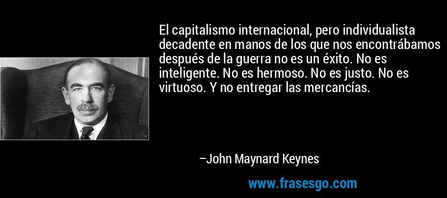 El capitalismo internacional, pero individualista decadente en manos de los que nos encontrábamos después de la guerra no es un éxito. No es inteligente. No es hermoso. No es justo. No es virtuoso. Y no entregar las mercancías. – John Maynard Keynes