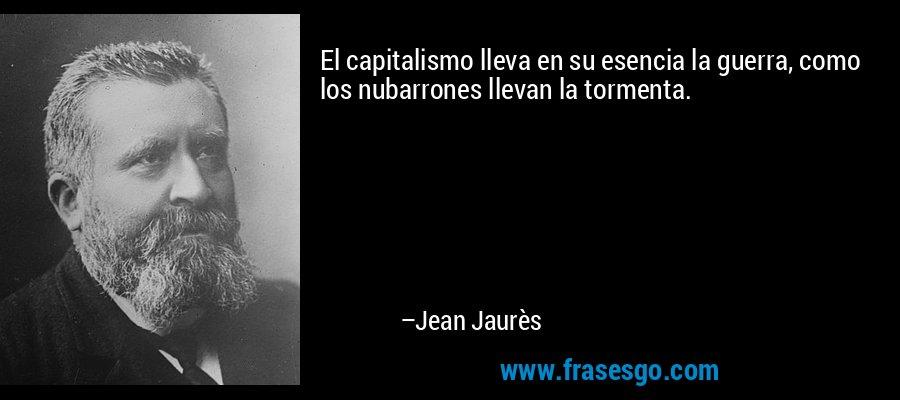 El capitalismo lleva en su esencia la guerra, como los nubarrones llevan la tormenta. – Jean Jaurès